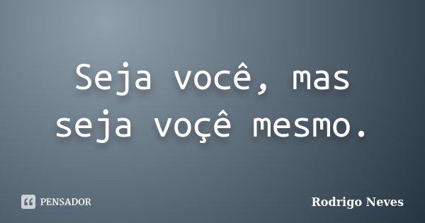 Seja você, mas seja voçê mesmo.... Frase de Rodrigo Neves.