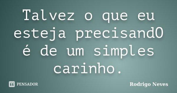 Talvez o que eu esteja precisandO é de um simples carinho.... Frase de Rodrigo Neves.