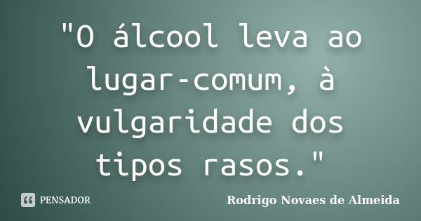 """""""O álcool leva ao lugar-comum, à vulgaridade dos tipos rasos.""""... Frase de Rodrigo Novaes de Almeida."""