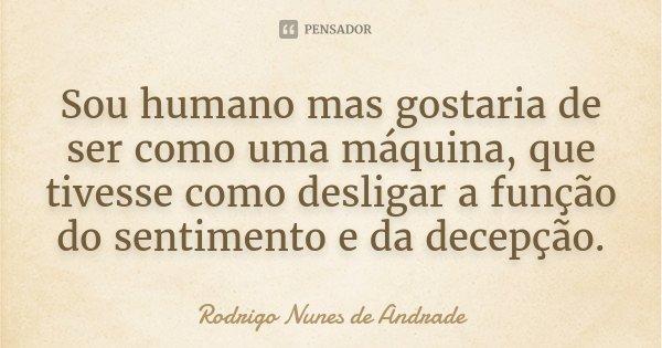 Sou humano mas gostaria de ser como uma máquina, que tivesse como desligar a função do sentimento e da decepção.... Frase de Rodrigo Nunes de Andrade.