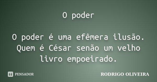 O poder O poder é uma efêmera ilusão. Quem é César senão um velho livro empoeirado.... Frase de Rodrigo Oliveira.