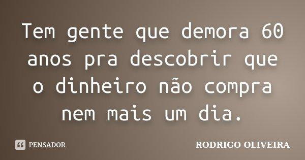 Tem gente que demora 60 anos pra descobrir que o dinheiro não compra nem mais um dia.... Frase de Rodrigo Oliveira.