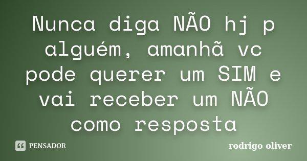 Nunca diga NÃO hj p alguém, amanhã vc pode querer um SIM e vai receber um NÃO como resposta... Frase de Rodrigo Óliver.
