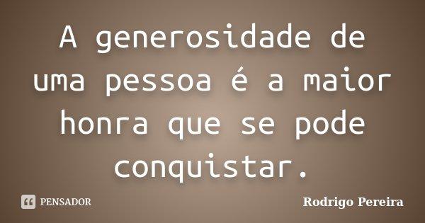A generosidade de uma pessoa é a maior honra que se pode conquistar.... Frase de Rodrigo Pereira.