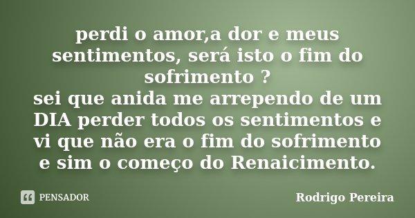 perdi o amor,a dor e meus sentimentos, será isto o fim do sofrimento ? sei que anida me arrependo de um DIA perder todos os sentimentos e vi que não era o fim d... Frase de Rodrigo Pereira.