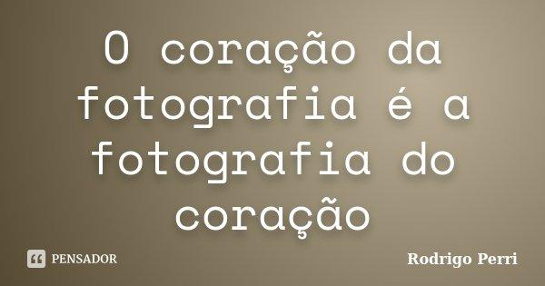 O coração da fotografia é a fotografia do coração... Frase de Rodrigo Perri.