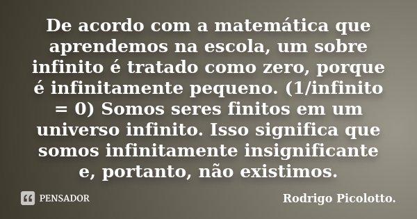 De acordo com a matemática que aprendemos na escola, um sobre infinito é tratado como zero, porque é infinitamente pequeno. (1/infinito = 0) Somos seres finitos... Frase de Rodrigo Picolotto.