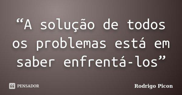 """""""A solução de todos os problemas está em saber enfrentá-los""""... Frase de Rodrigo Picon."""