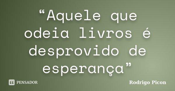 """""""Aquele que odeia livros é desprovido de esperança""""... Frase de Rodrigo Picon."""