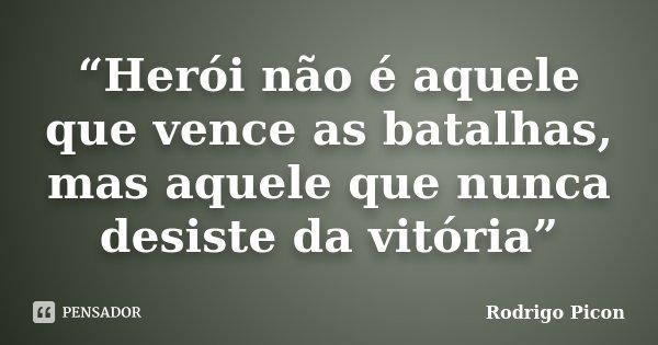 """""""Herói não é aquele que vence as batalhas, mas aquele que nunca desiste da vitória""""... Frase de Rodrigo Picon."""