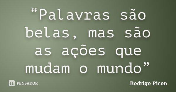 """""""Palavras são belas, mas são as ações que mudam o mundo""""... Frase de Rodrigo Picon."""