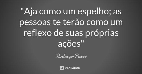 """""""Aja como um espelho; as pessoas te terão como um reflexo de suas próprias ações""""... Frase de Rodrigo Picon."""