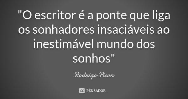 """""""O escritor é a ponte que liga os sonhadores insaciáveis ao inestimável mundo dos sonhos""""... Frase de Rodrigo Picon."""
