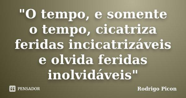 """""""O tempo, e somente o tempo, cicatriza feridas incicatrizáveis e olvida feridas inolvidáveis""""... Frase de Rodrigo Picon."""
