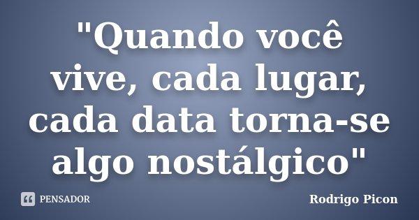 """""""Quando você vive, cada lugar, cada data torna-se algo nostálgico""""... Frase de Rodrigo Picon."""