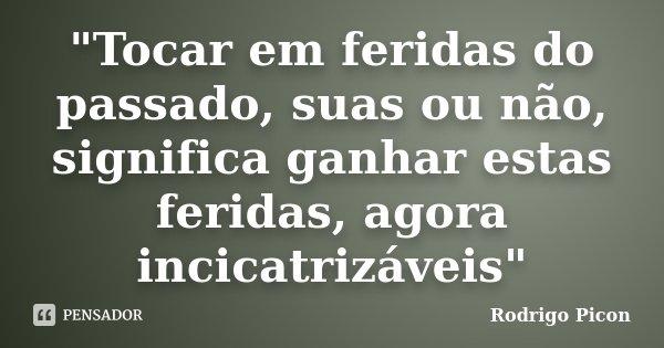 """""""Tocar em feridas do passado, suas ou não, significa ganhar estas feridas, agora incicatrizáveis""""... Frase de Rodrigo Picon."""