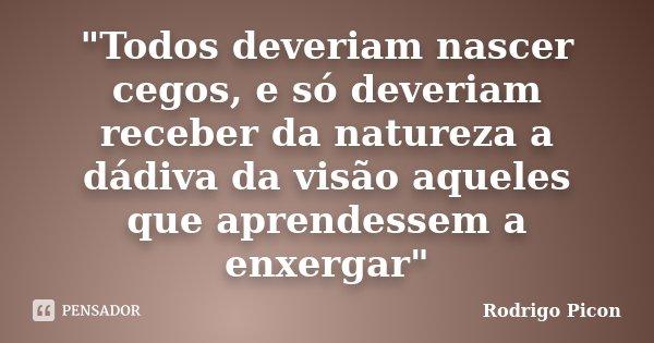 """""""Todos deveriam nascer cegos, e só deveriam receber da natureza a dádiva da visão aqueles que aprendessem a enxergar""""... Frase de Rodrigo Picon."""