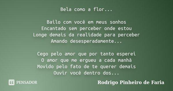 Bela como a flor... Bailo com você em meus sonhos Encantado sem perceber onde estou Longe demais da realidade para perceber Amando desesperadamente... Cego pelo... Frase de Rodrigo Pinheiro de Faria.