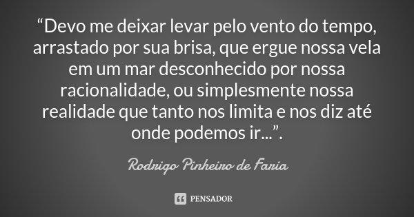 """""""Devo me deixar levar pelo vento do tempo, arrastado por sua brisa, que ergue nossa vela em um mar desconhecido por nossa racionalidade, ou simplesmente nossa r... Frase de Rodrigo Pinheiro de Faria."""
