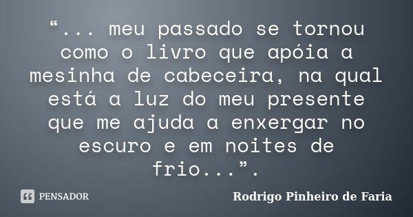 """""""... meu passado se tornou como o livro que apóia a mesinha de cabeceira, na qual está a luz do meu presente que me ajuda a enxergar no escuro e em noites de fr... Frase de Rodrigo Pinheiro de Faria."""
