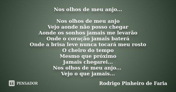 Nos olhos de meu anjo... Nos olhos de meu anjo Vejo aonde não posso chegar Aonde os sonhos jamais me levarão Onde o coração jamais baterá Onde a brisa leve nunc... Frase de Rodrigo Pinheiro de Faria.