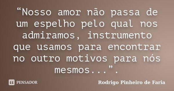 """""""Nosso amor não passa de um espelho pelo qual nos admiramos, instrumento que usamos para encontrar no outro motivos para nós mesmos..."""".... Frase de Rodrigo Pinheiro de Faria."""