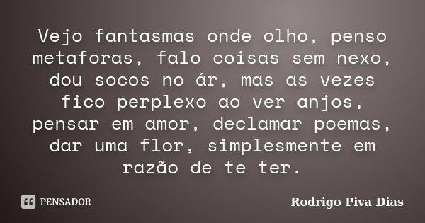 Vejo fantasmas onde olho, penso metaforas, falo coisas sem nexo, dou socos no ár, mas as vezes fico perplexo ao ver anjos, pensar em amor, declamar poemas, dar ... Frase de Rodrigo Piva Dias.