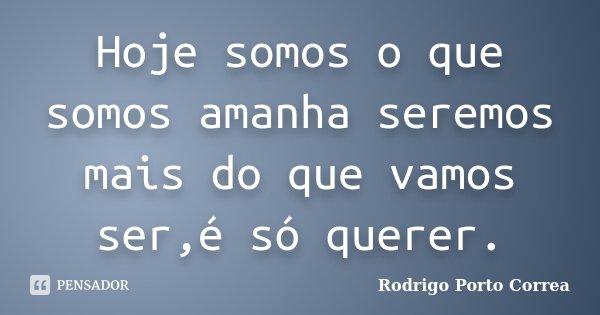 Hoje somos o que somos amanha seremos mais do que vamos ser,é só querer.... Frase de Rodrigo Porto Correa.