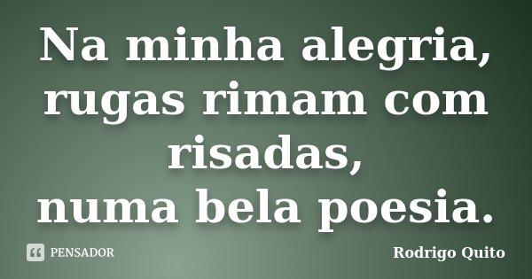 Na minha alegria, rugas rimam com risadas, numa bela poesia.... Frase de Rodrigo Quito.