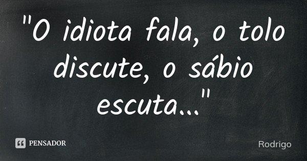 """""""O idiota fala, o tolo discute, o sábio escuta...""""... Frase de Rodrigo."""