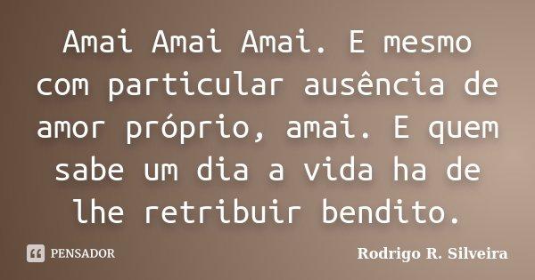 Amai Amai Amai. E mesmo com particular ausência de amor próprio, amai. E quem sabe um dia a vida ha de lhe retribuir bendito.... Frase de Rodrigo R. Silveira.