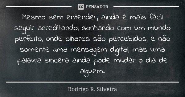 Mesmo sem entender, ainda é mais fácil seguir acreditando, sonhando com um mundo perfeito, onde olhares são percebidos, e não somente uma mensagem digital, mas ... Frase de Rodrigo R. Silveira.