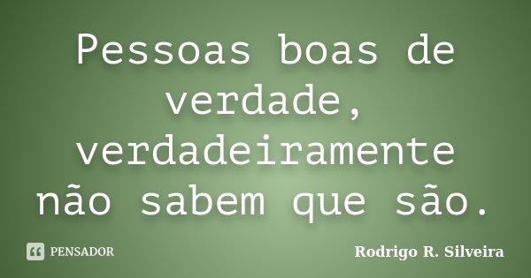 Pessoas boas de verdade, verdadeiramente não sabem que são.... Frase de Rodrigo R. Silveira.