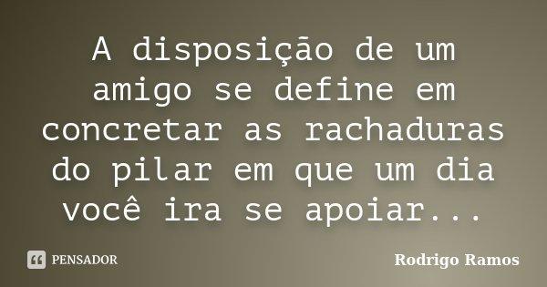 A disposição de um amigo se define em concretar as rachaduras do pilar em que um dia você ira se apoiar...... Frase de Rodrigo Ramos.