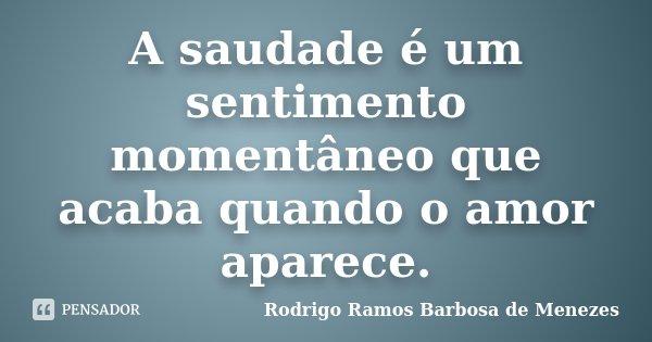 A saudade é um sentimento momentâneo que acaba quando o amor aparece.... Frase de Rodrigo Ramos Barbosa de Menezes.