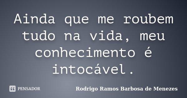 Ainda que me roubem tudo na vida, meu conhecimento é intocável.... Frase de Rodrigo Ramos Barbosa de Menezes.
