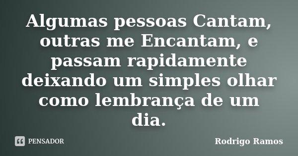 Algumas pessoas Cantam, outras me Encantam, e passam rapidamente deixando um simples olhar como lembrança de um dia.... Frase de Rodrigo Ramos.