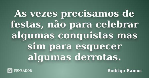 As vezes precisamos de festas, não para celebrar algumas conquistas mas sim para esquecer algumas derrotas.... Frase de Rodrigo Ramos.