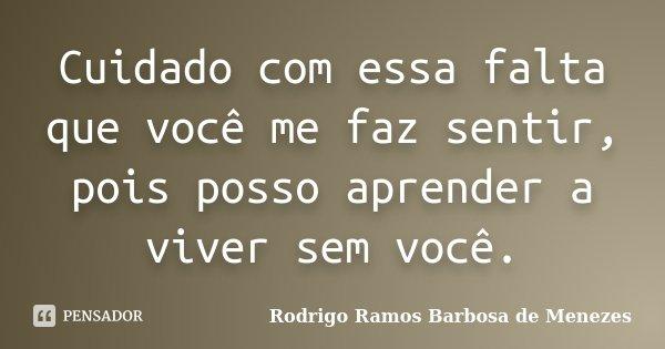 Cuidado com essa falta que você me faz sentir, pois posso aprender a viver sem você.... Frase de Rodrigo Ramos Barbosa de Menezes.