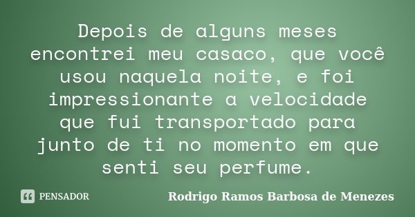 Depois de alguns meses encontrei meu casaco, que você usou naquela noite, e foi impressionante a velocidade que fui transportado para junto de ti no momento em ... Frase de Rodrigo Ramos Barbosa de Menezes.