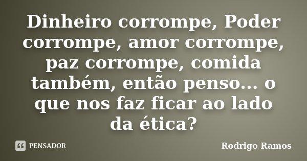 Dinheiro corrompe, Poder corrompe, amor corrompe, paz corrompe, comida também, então penso... o que nos faz ficar ao lado da ética?... Frase de Rodrigo Ramos.