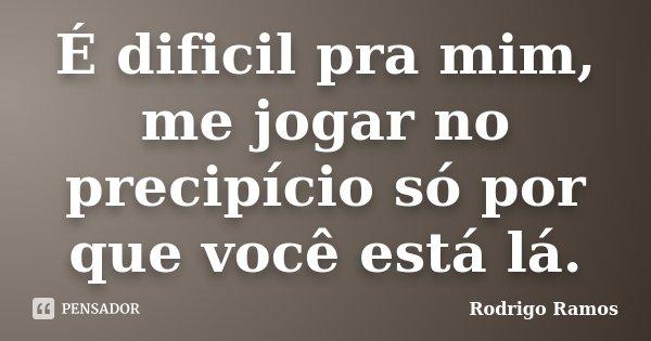 É dificil pra mim, me jogar no precipício só por que você está lá.... Frase de Rodrigo Ramos.