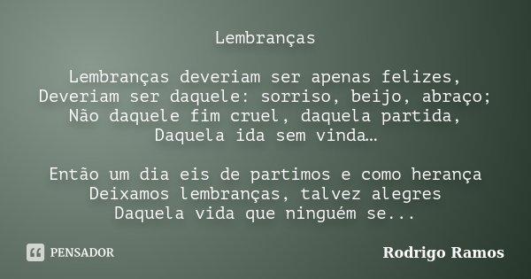 Lembranças Lembranças deveriam ser apenas felizes, Deveriam ser daquele: sorriso, beijo, abraço; Não daquele fim cruel, daquela partida, Daquela ida sem vinda… ... Frase de Rodrigo Ramos.