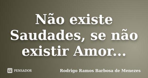 Não existe Saudades, se não existir Amor...... Frase de Rodrigo Ramos Barbosa de Menezes.
