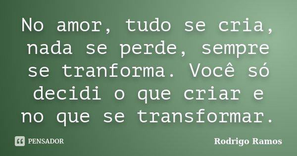 No amor, tudo se cria, nada se perde, sempre se tranforma. Você só decidi o que criar e no que se transformar.... Frase de Rodrigo Ramos.