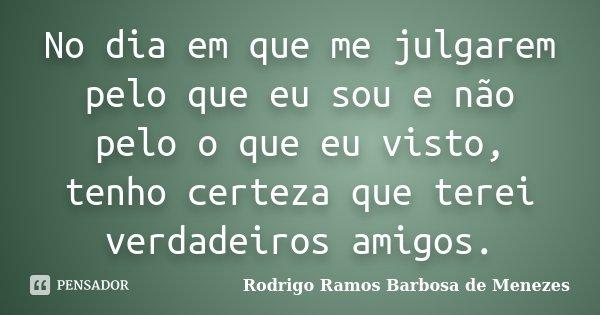 No dia em que me julgarem pelo que eu sou e não pelo o que eu visto, tenho certeza que terei verdadeiros amigos.... Frase de Rodrigo Ramos Barbosa de Menezes.