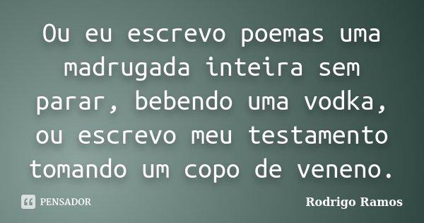 Ou eu escrevo poemas uma madrugada inteira sem parar, bebendo uma vodka, ou escrevo meu testamento tomando um copo de veneno.... Frase de Rodrigo Ramos.