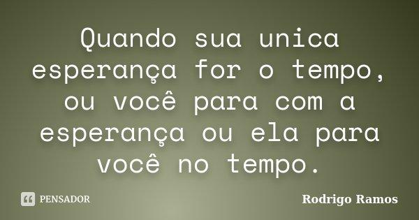 Quando sua unica esperança for o tempo, ou você para com a esperança ou ela para você no tempo.... Frase de Rodrigo Ramos.