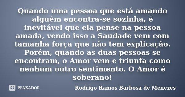 Quando uma pessoa que esta amando alguém encontrasse sozinha, é inevitável que ela pense na pessoa amada, vendo isso a Saudade vem com tamanha força que não tem... Frase de Rodrigo Ramos Barbosa de Menezes.
