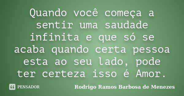 Quando você começa a sentir uma saudade infinita e que só se acaba quando certa pessoa esta ao seu lado, pode ter certeza isso é Amor.... Frase de Rodrigo Ramos Barbosa de Menezes.